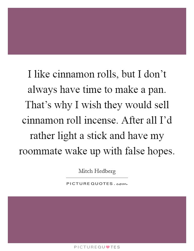 I like cinnamon rolls, but I don't always have time to make a pan. That's why I wish they would sell cinnamon roll incense. After all I'd rather light a stick and have my roommate wake up with false hopes Picture Quote #1