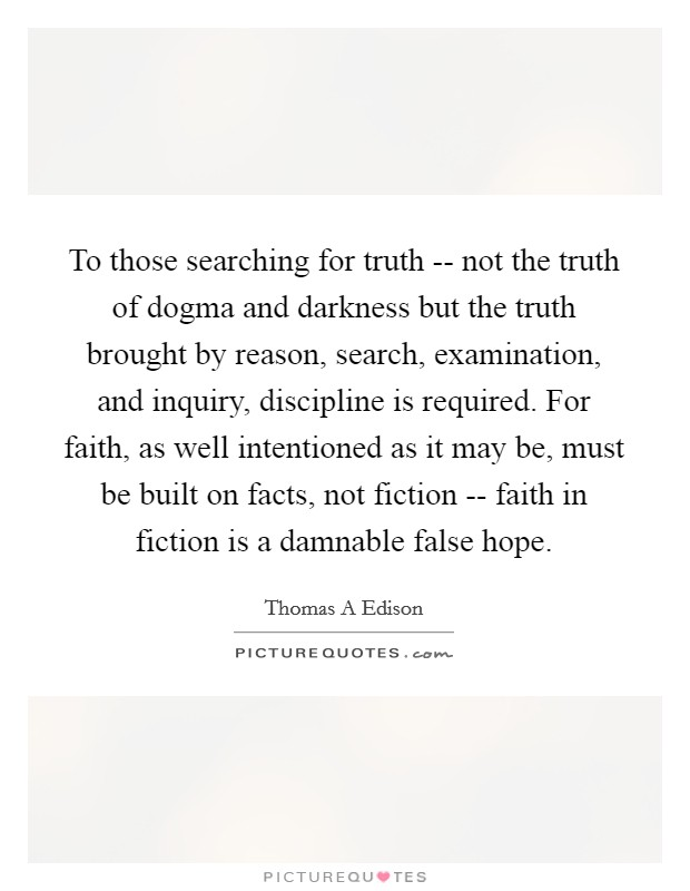 To those searching for truth -- not the truth of dogma and darkness but the truth brought by reason, search, examination, and inquiry, discipline is required. For faith, as well intentioned as it may be, must be built on facts, not fiction -- faith in fiction is a damnable false hope Picture Quote #1