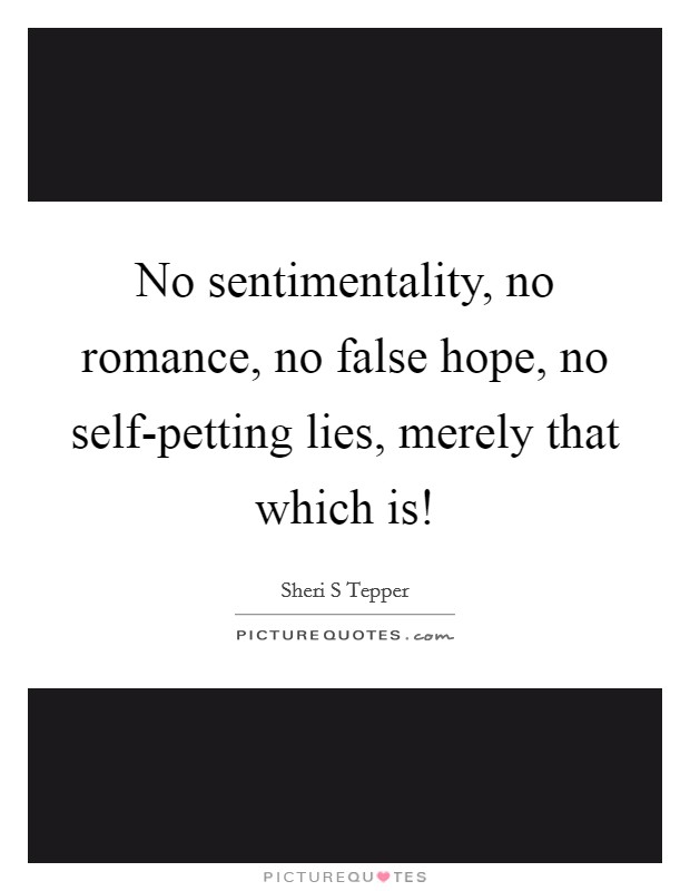 No sentimentality, no romance, no false hope, no self-petting lies, merely that which is! Picture Quote #1