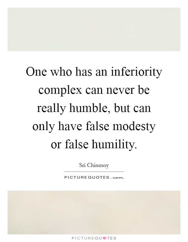 One who has an inferiority complex can never be really humble, but can only have false modesty or false humility Picture Quote #1