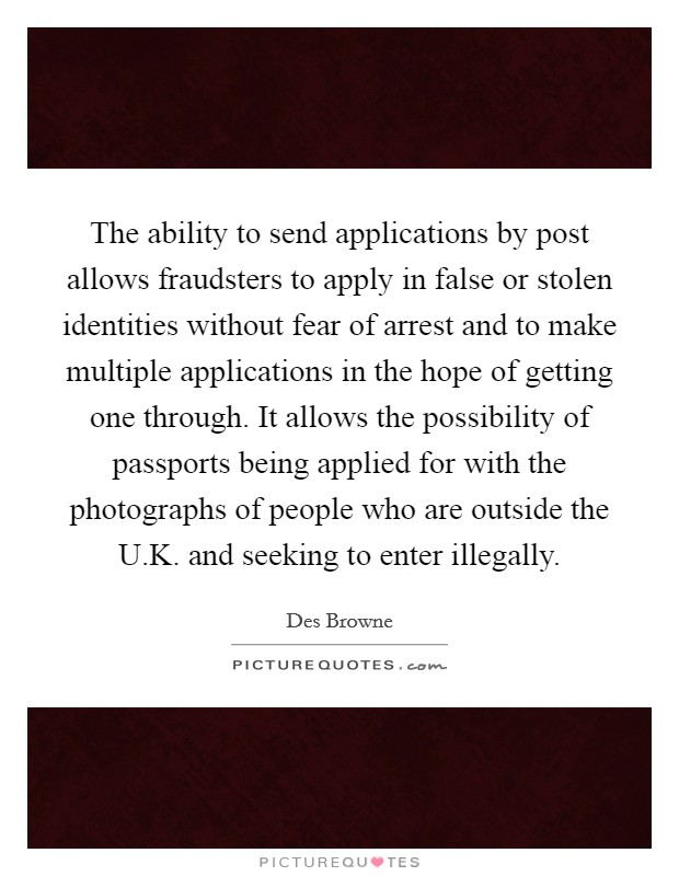 The ability to send applications by post allows fraudsters to apply in false or stolen identities without fear of arrest and to make multiple applications in the hope of getting one through. It allows the possibility of passports being applied for with the photographs of people who are outside the U.K. and seeking to enter illegally Picture Quote #1