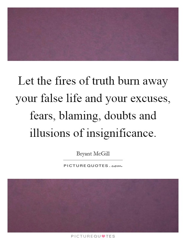 Let the fires of truth burn away your false life and your excuses, fears, blaming, doubts and illusions of insignificance Picture Quote #1