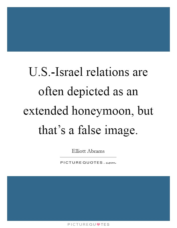 U.S.-Israel relations are often depicted as an extended honeymoon, but that's a false image Picture Quote #1