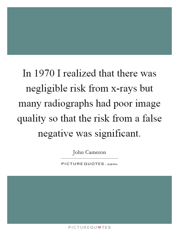 In 1970 I realized that there was negligible risk from x-rays but many radiographs had poor image quality so that the risk from a false negative was significant. Picture Quote #1