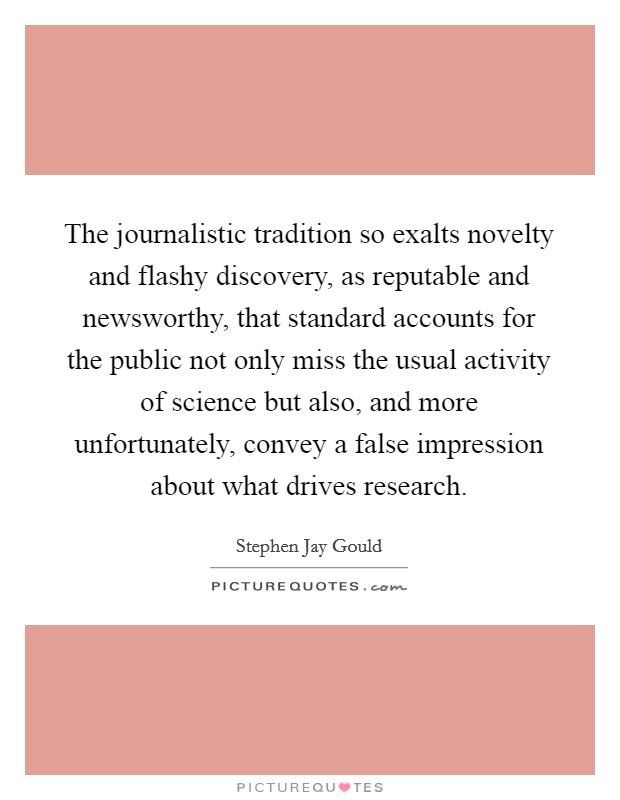 The journalistic tradition so exalts novelty and flashy discovery, as reputable and newsworthy, that standard accounts for the public not only miss the usual activity of science but also, and more unfortunately, convey a false impression about what drives research Picture Quote #1