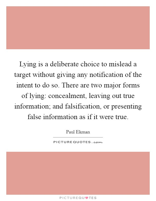 Lying is a deliberate choice to mislead a target without giving any notification of the intent to do so. There are two major forms of lying: concealment, leaving out true information; and falsification, or presenting false information as if it were true Picture Quote #1
