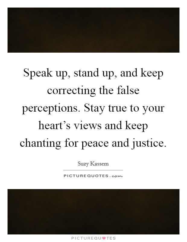 Speak up, stand up, and keep correcting the false perceptions. Stay true to your heart's views and keep chanting for peace and justice Picture Quote #1