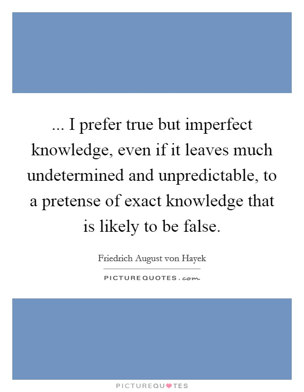... I prefer true but imperfect knowledge, even if it leaves much undetermined and unpredictable, to a pretense of exact knowledge that is likely to be false Picture Quote #1