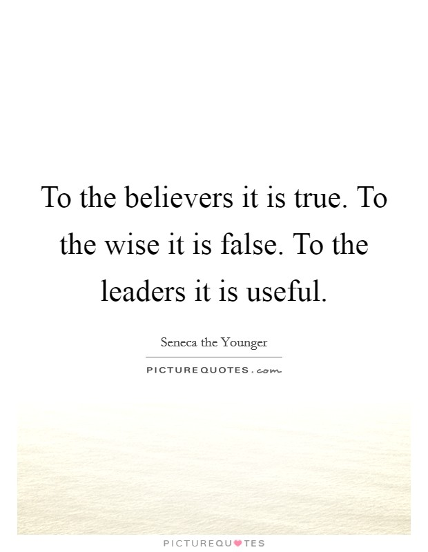 To the believers it is true. To the wise it is false. To the leaders it is useful Picture Quote #1
