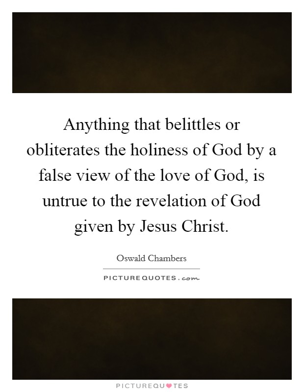 Anything that belittles or obliterates the holiness of God by a false view of the love of God, is untrue to the revelation of God given by Jesus Christ Picture Quote #1