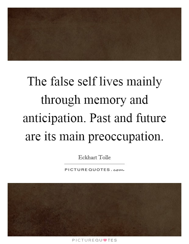 The false self lives mainly through memory and anticipation. Past and future are its main preoccupation Picture Quote #1
