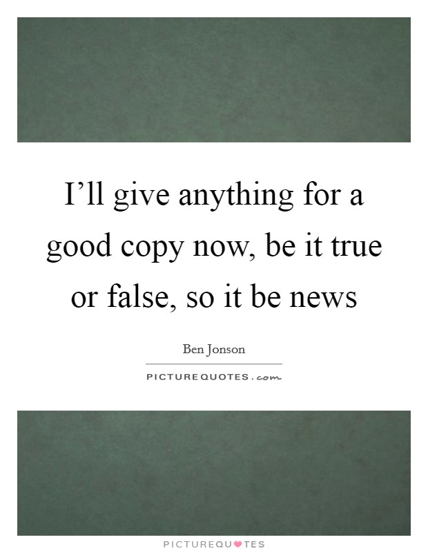 I'll give anything for a good copy now, be it true or false, so it be news Picture Quote #1