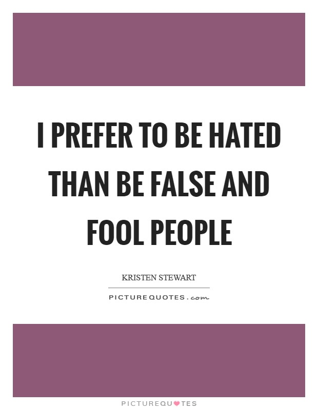 I prefer to be hated than be false and fool people Picture Quote #1