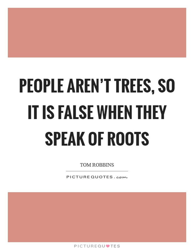 People aren't trees, so it is false when they speak of roots Picture Quote #1