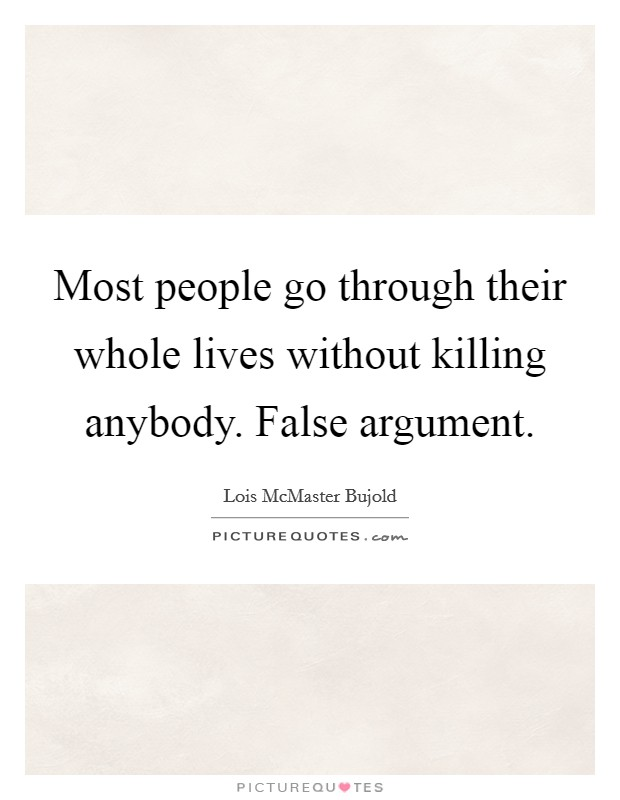 Most people go through their whole lives without killing anybody. False argument Picture Quote #1