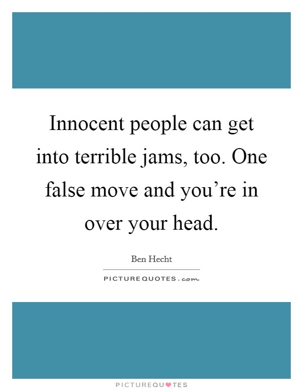 Innocent people can get into terrible jams, too. One false move and you're in over your head Picture Quote #1