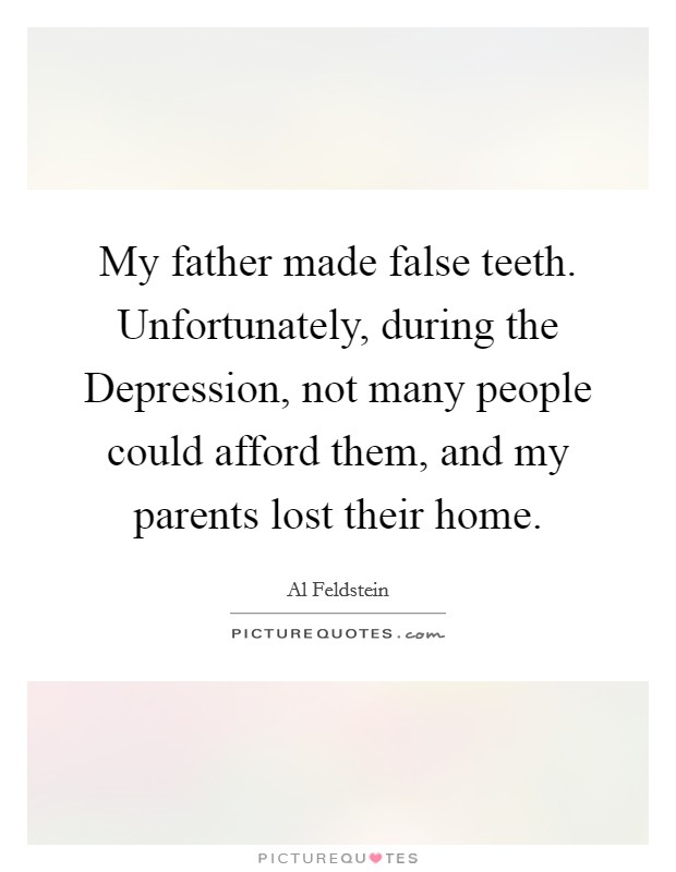 My father made false teeth. Unfortunately, during the Depression, not many people could afford them, and my parents lost their home Picture Quote #1