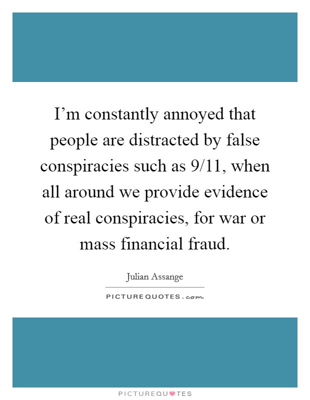 I'm constantly annoyed that people are distracted by false conspiracies such as 9/11, when all around we provide evidence of real conspiracies, for war or mass financial fraud Picture Quote #1