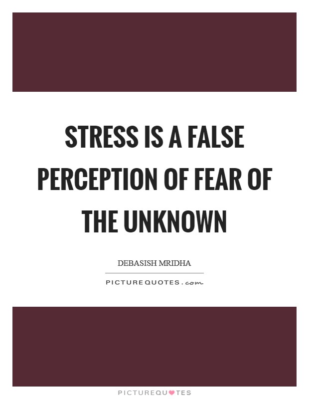 Stress is a false perception of fear of the unknown Picture Quote #1