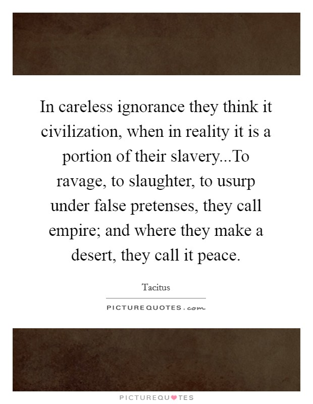 In careless ignorance they think it civilization, when in reality it is a portion of their slavery...To ravage, to slaughter, to usurp under false pretenses, they call empire; and where they make a desert, they call it peace Picture Quote #1