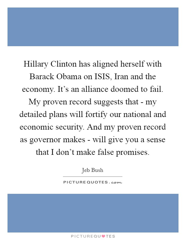 Hillary Clinton has aligned herself with Barack Obama on ISIS, Iran and the economy. It's an alliance doomed to fail. My proven record suggests that - my detailed plans will fortify our national and economic security. And my proven record as governor makes - will give you a sense that I don't make false promises Picture Quote #1