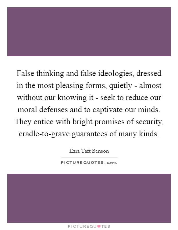 False thinking and false ideologies, dressed in the most pleasing forms, quietly - almost without our knowing it - seek to reduce our moral defenses and to captivate our minds. They entice with bright promises of security, cradle-to-grave guarantees of many kinds. Picture Quote #1
