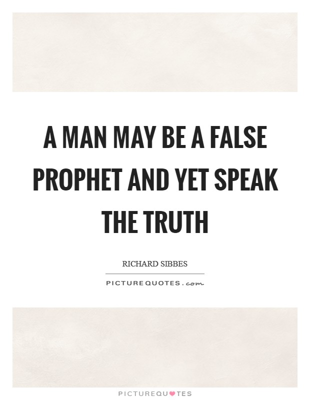 A man may be a false prophet and yet speak the truth Picture Quote #1