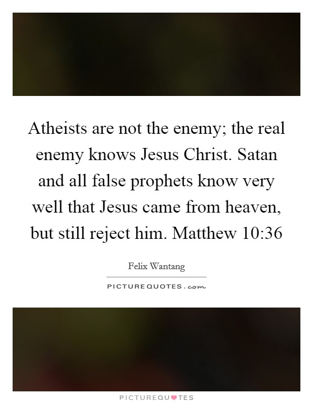 Atheists are not the enemy; the real enemy knows Jesus Christ. Satan and all false prophets know very well that Jesus came from heaven, but still reject him. Matthew 10:36 Picture Quote #1