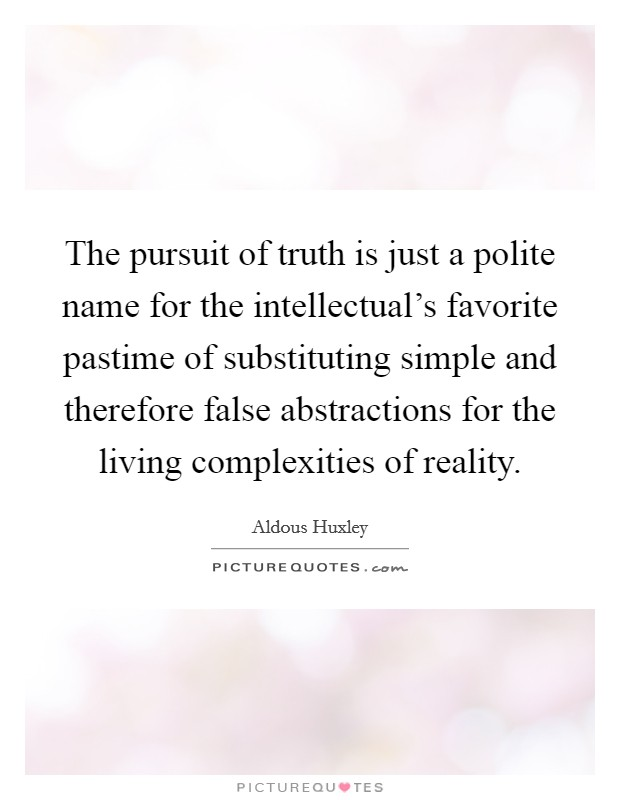 The pursuit of truth is just a polite name for the intellectual's favorite pastime of substituting simple and therefore false abstractions for the living complexities of reality Picture Quote #1