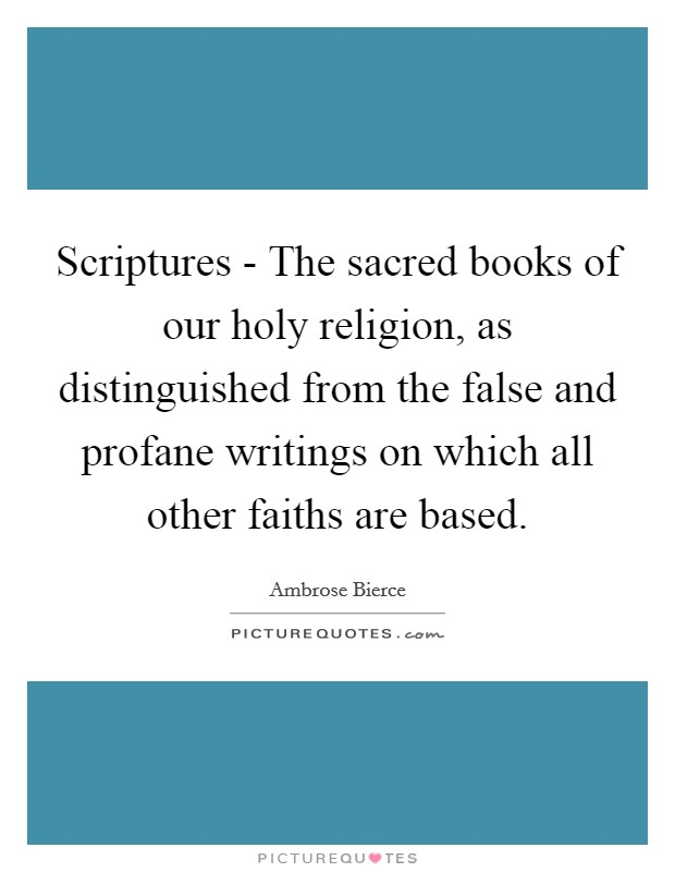 Scriptures - The sacred books of our holy religion, as distinguished from the false and profane writings on which all other faiths are based Picture Quote #1