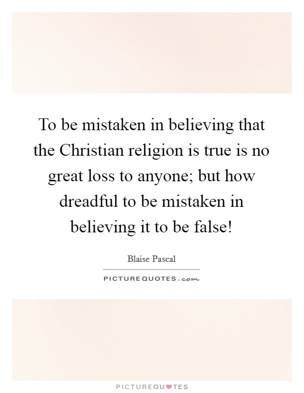To be mistaken in believing that the Christian religion is true is no great loss to anyone; but how dreadful to be mistaken in believing it to be false! Picture Quote #1