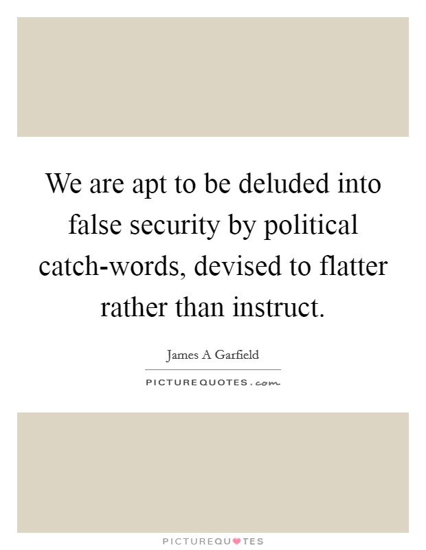 We are apt to be deluded into false security by political catch-words, devised to flatter rather than instruct Picture Quote #1