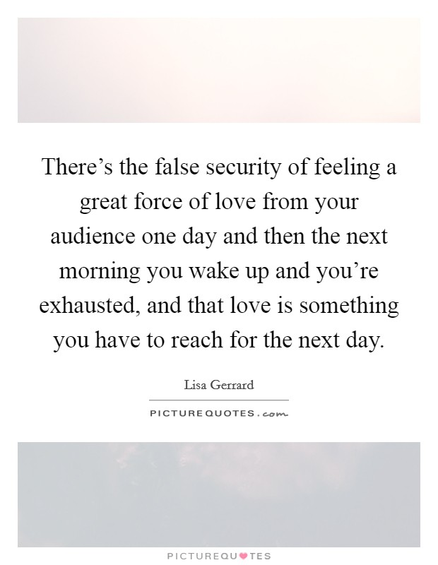 There's the false security of feeling a great force of love from your audience one day and then the next morning you wake up and you're exhausted, and that love is something you have to reach for the next day Picture Quote #1