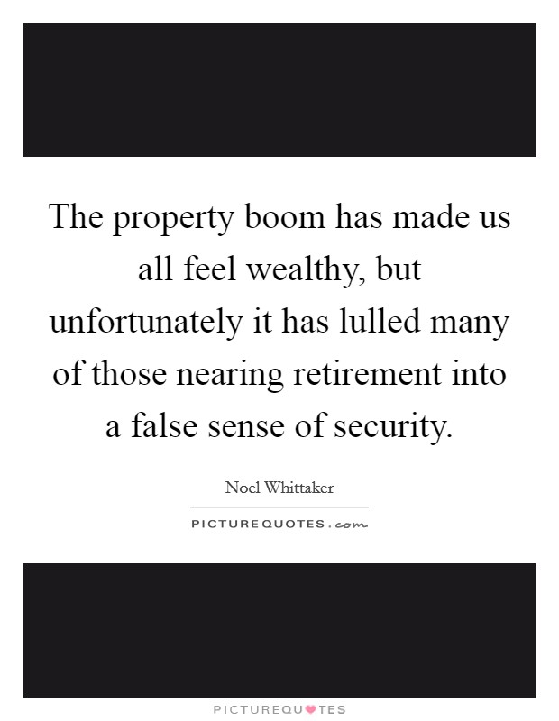 The property boom has made us all feel wealthy, but unfortunately it has lulled many of those nearing retirement into a false sense of security Picture Quote #1