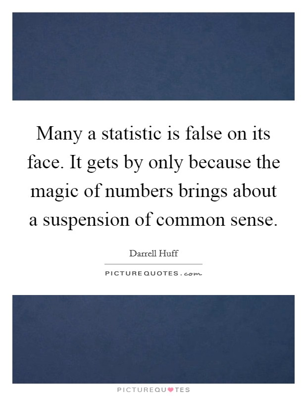 Many a statistic is false on its face. It gets by only because the magic of numbers brings about a suspension of common sense Picture Quote #1
