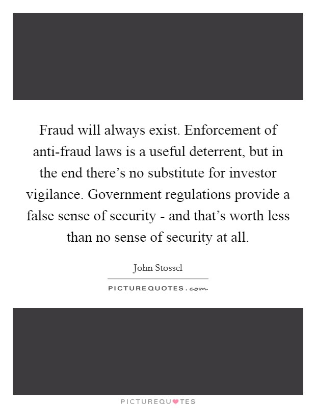 Fraud will always exist. Enforcement of anti-fraud laws is a useful deterrent, but in the end there's no substitute for investor vigilance. Government regulations provide a false sense of security - and that's worth less than no sense of security at all Picture Quote #1