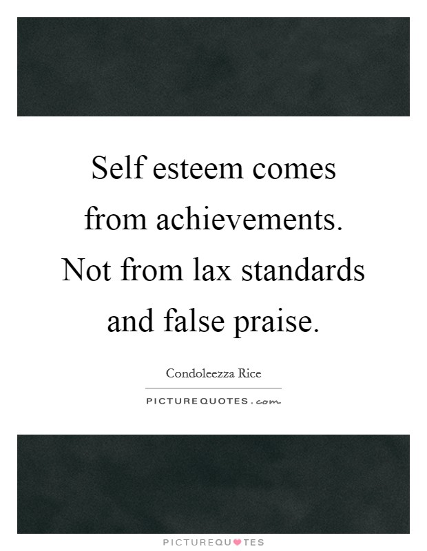 Self esteem comes from achievements. Not from lax standards and false praise Picture Quote #1
