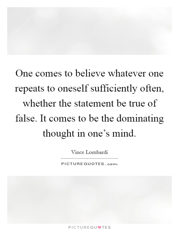 One comes to believe whatever one repeats to oneself sufficiently often, whether the statement be true of false. It comes to be the dominating thought in one's mind Picture Quote #1