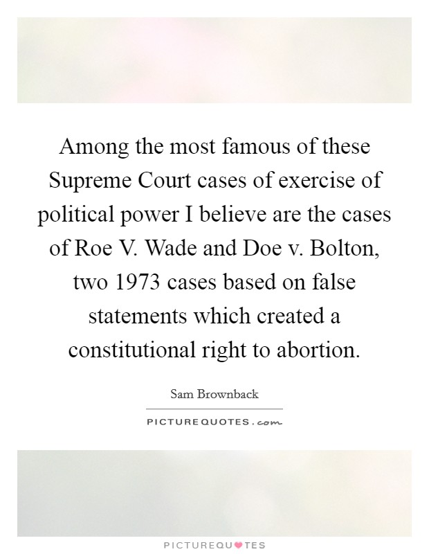 Among the most famous of these Supreme Court cases of exercise of political power I believe are the cases of Roe V. Wade and Doe v. Bolton, two 1973 cases based on false statements which created a constitutional right to abortion Picture Quote #1