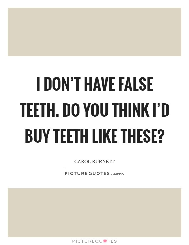 I don't have false teeth. Do you think I'd buy teeth like these? Picture Quote #1
