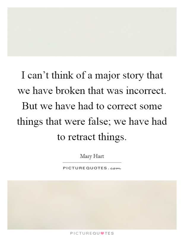 I can't think of a major story that we have broken that was incorrect. But we have had to correct some things that were false; we have had to retract things. Picture Quote #1