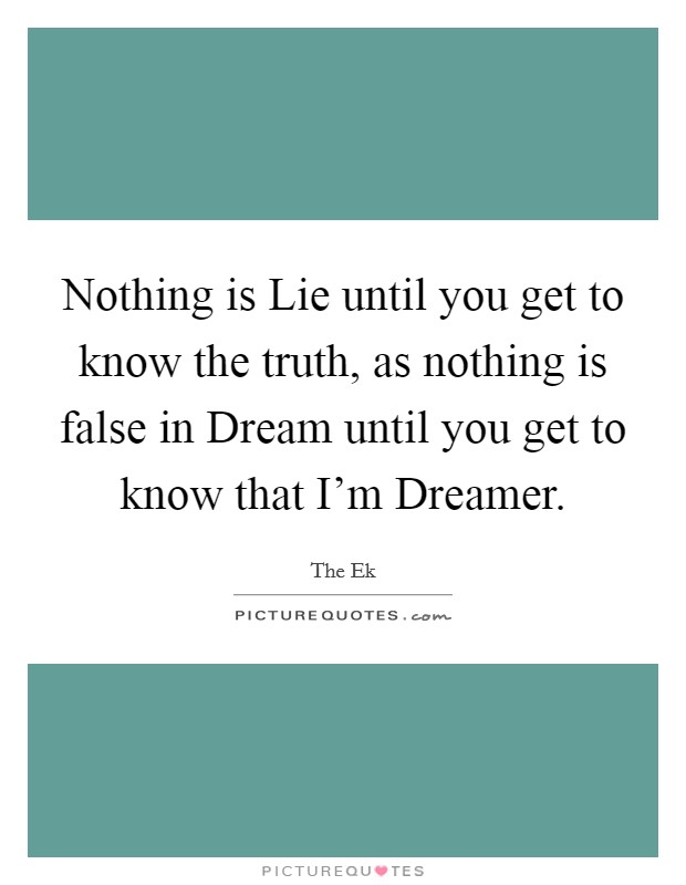 Nothing is Lie until you get to know the truth, as nothing is false in Dream until you get to know that I'm Dreamer Picture Quote #1