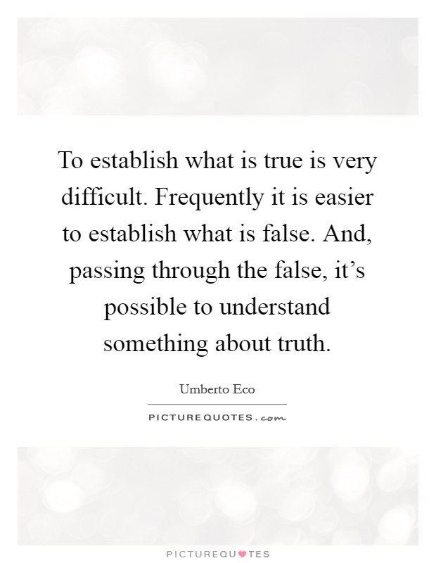 To establish what is true is very difficult. Frequently it is easier to establish what is false. And, passing through the false, it's possible to understand something about truth Picture Quote #1