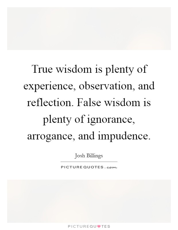 True wisdom is plenty of experience, observation, and reflection. False wisdom is plenty of ignorance, arrogance, and impudence Picture Quote #1