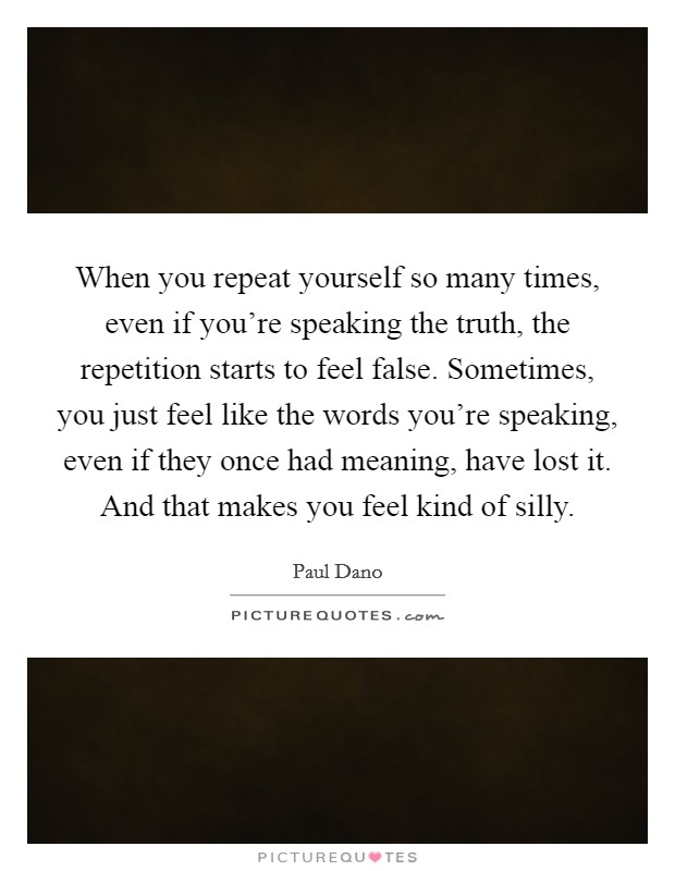 When you repeat yourself so many times, even if you're speaking the truth, the repetition starts to feel false. Sometimes, you just feel like the words you're speaking, even if they once had meaning, have lost it. And that makes you feel kind of silly Picture Quote #1