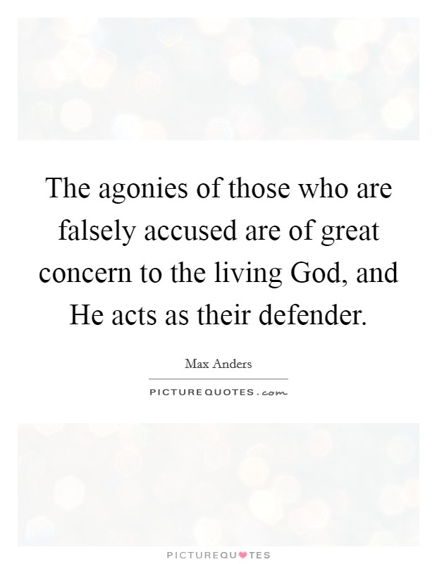 The agonies of those who are falsely accused are of great concern to the living God, and He acts as their defender Picture Quote #1