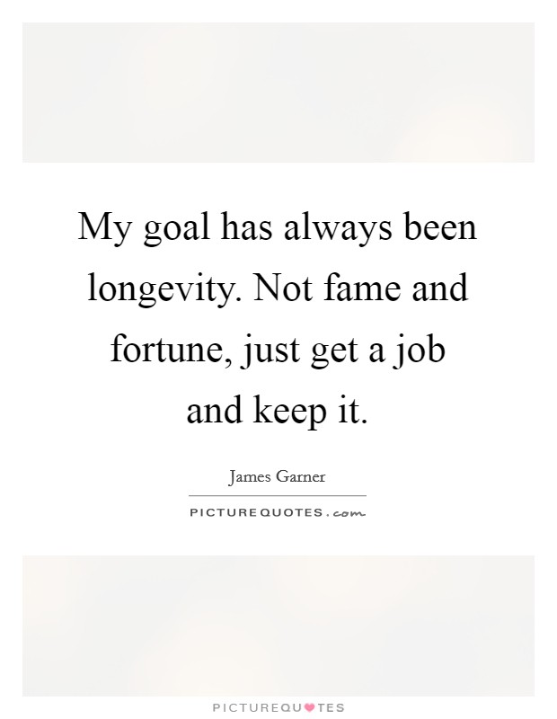 My goal has always been longevity. Not fame and fortune, just get a job and keep it. Picture Quote #1