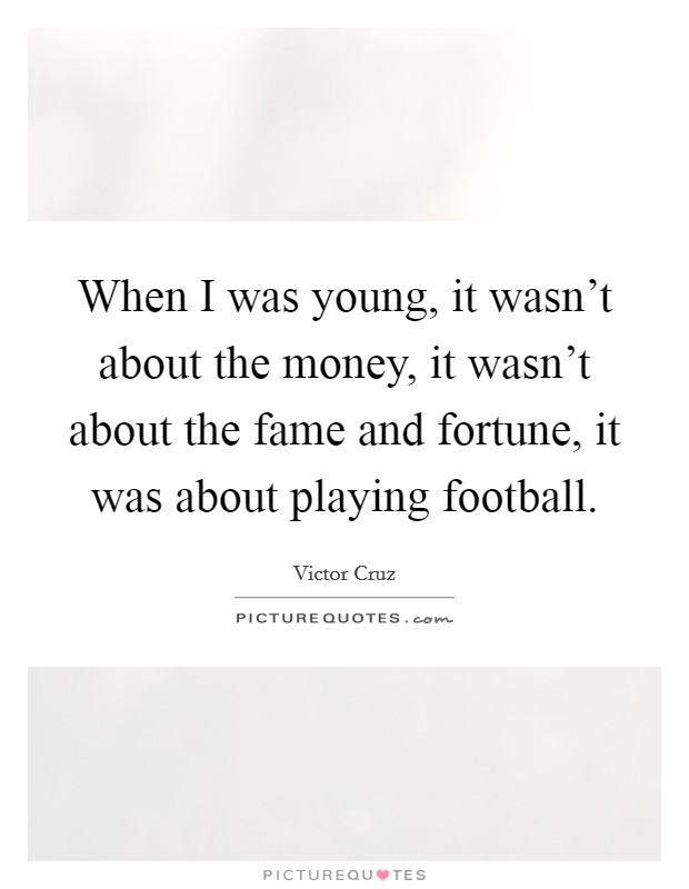 When I was young, it wasn't about the money, it wasn't about the fame and fortune, it was about playing football Picture Quote #1