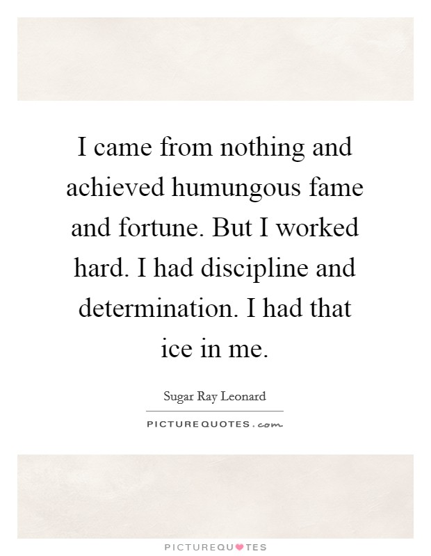 I came from nothing and achieved humungous fame and fortune. But I worked hard. I had discipline and determination. I had that ice in me Picture Quote #1