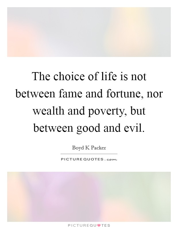 The choice of life is not between fame and fortune, nor wealth and poverty, but between good and evil Picture Quote #1